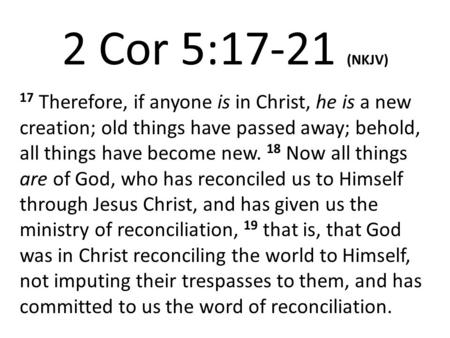 2 Cor 5:17-21 (NKJV) 17 Therefore, if anyone is in Christ, he is a new creation; old things have passed away; behold, all things have become new. 18 Now.