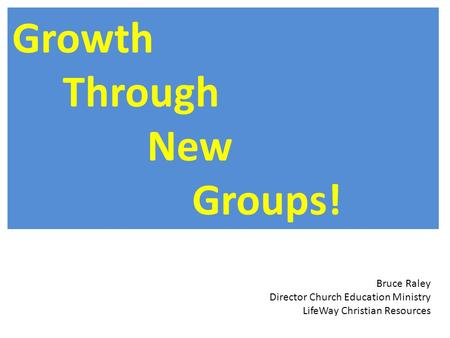 Growth Through New Groups! Bruce Raley Director Church Education Ministry LifeWay Christian Resources.