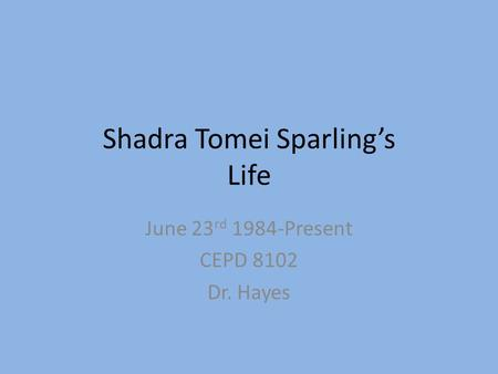 Shadra Tomei Sparling's Life June 23 rd 1984-Present CEPD 8102 Dr. Hayes.