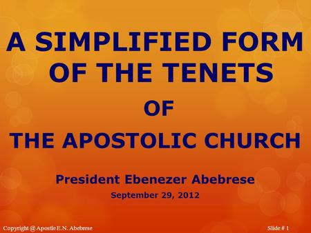 Slide # Apostle E.N. Abebrese A SIMPLIFIED FORM OF THE TENETS OF THE APOSTOLIC CHURCH President Ebenezer Abebrese September 29, 2012.