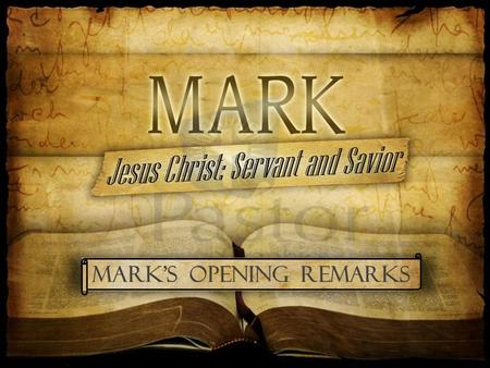 Mark's Opening remarks. The First Words of Mark set the stage... Jesus is the Savior of Man and the Servant of God He is the Messiah, the very Son of.