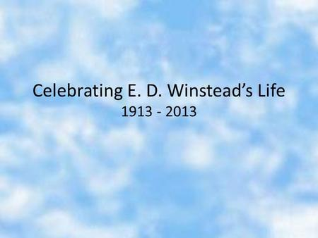"Celebrating E. D. Winstead's Life 1913 - 2013. Elton Dewitt ""E. D."" Winstead was born in 1913 in Wilson, North Carolina."