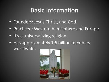 Basic Information Founders: Jesus Christ, and God. Practiced: Western hemisphere and Europe It's a universalizing <strong>religion</strong> Has approximately 1.6 billion.
