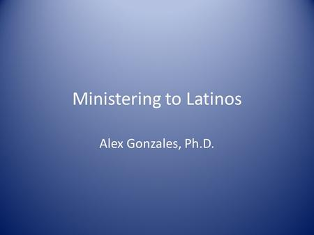 Ministering to Latinos Alex Gonzales, Ph.D.. How do you know you are Latino? You have at least one member of your family whose name is Jose or Maria Or.