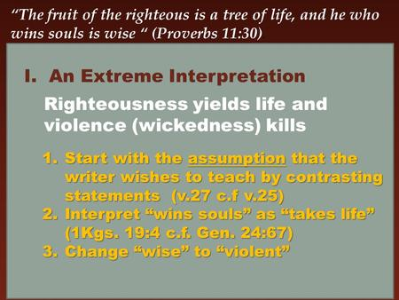 """The fruit of the righteous is a tree of life, and he who wins souls is wise "" (Proverbs 11:30). I.An Extreme Interpretation Righteousness yields life."