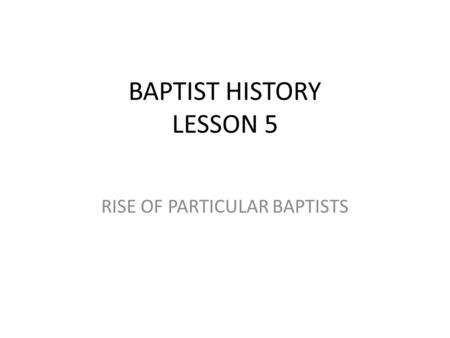 BAPTIST HISTORY LESSON 5 RISE OF PARTICULAR BAPTISTS.