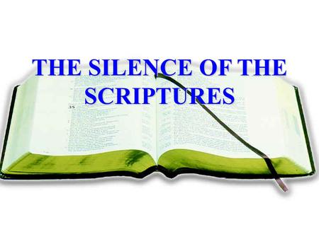 THE SILENCE OF THE SCRIPTURES. I. A BIBLE DOCTRINE, Deut. 4:2; 5:32; Prov. 30:5-6; Lev. 10:1-2; Heb. 1:5; 7:12-14; 2 Jno. 9; 1 Cor. 4:6; Gal. 1:9; Rev.