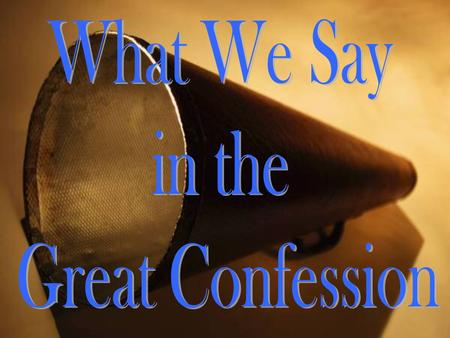 """For with the heart one believes unto righteousness, and with the mouth confession is made unto salvation"" (Romans 10:10). What is it that we confess."