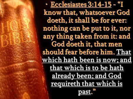 "Ecclesiastes 3:14-15 - ""I know that, whatsoever God doeth, it shall be for ever: nothing can be put to it, nor any thing taken from it: and God doeth it,"