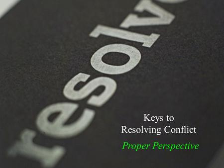 Keys to Resolving Conflict Proper Perspective. We've already talked about … Proper Perspective.