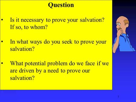 1 Question Is it necessary to prove your salvation? If so, to whom? In what ways do you seek to prove your salvation? What potential problem do we face.