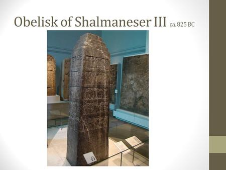 Obelisk of Shalmaneser III ca. 825 BC. The tribute of Jehu, son of Omri: I received from him silver, gold, a golden bowl, a golden vase with pointed.