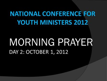 NATIONAL CONFERENCE FOR YOUTH MINISTERS 2012 MORNING PRAYER DAY 2: OCTOBER 1, 2012.