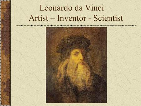 Leonardo da Vinci Artist – Inventor - Scientist. Background Born on April 15, 1452 in Vinci, Italy. Parents not married and abandoned him. Raised by elderly.