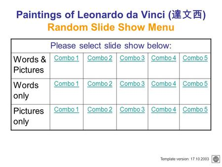 Paintings of Leonardo da Vinci ( 達文西 ) Random Slide Show Menu Please select slide show below: Words & Pictures Combo 1Combo 2Combo 3Combo 4Combo 5 Words.