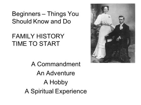 Beginners – Things You Should Know and Do FAMILY HISTORY TIME TO START A Commandment An Adventure A Hobby A Spiritual Experience.