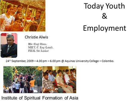 Today Youth & Employment Christie Alwis BSc (Eng) Hons, MIET, C. Eng (Lond), FIESL (Sri Lanka) 24 th September, 2009 – 4.00 pm – 6.00 Aquinas University.