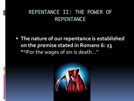 "REPENTANCE II: THE POWER OF REPENTANCE  The nature of our repentance is established on the premise stated in Romans 6: 23 "" 23 For the wages of sin is."