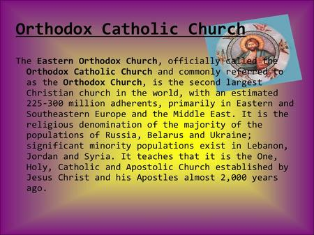 Orthodox Catholic Church The Eastern Orthodox Church, officially called the Orthodox Catholic Church and commonly referred to as the Orthodox Church, is.