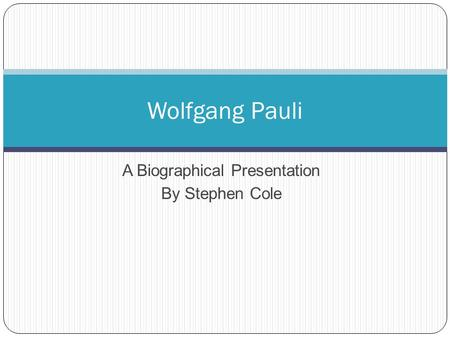 A Biographical Presentation By Stephen Cole Wolfgang Pauli.