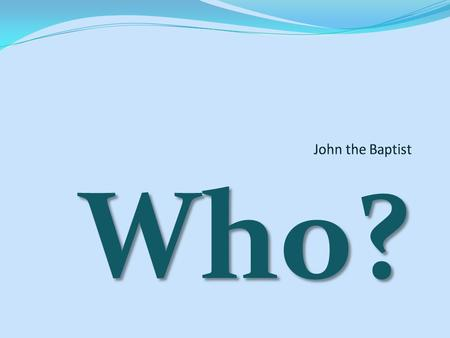 Who?. We all know he baptized Jesus. We know Herod had him arrested because he didn't like him. We know that Herod's stepdaughter talked him into beheading.