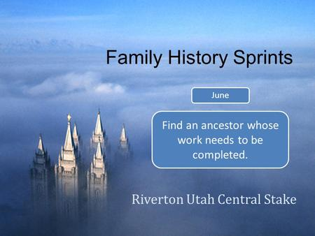 Family History Sprints Riverton Utah Central Stake June Find an ancestor whose work needs to be completed.