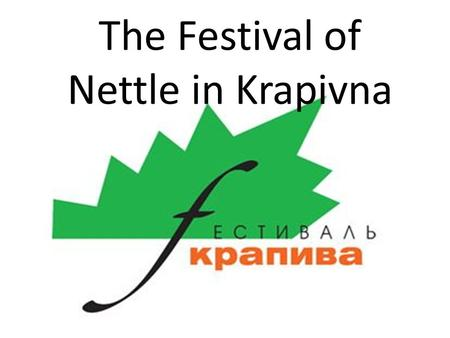 The Festival of Nettle in Krapivna. The Festival of Nettle has been held annually since 2002 in the middle of June in the old Russian settlement Krapivna.