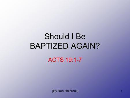 1 BAPTIZED AGAIN? Should I Be BAPTIZED AGAIN? ACTS 19:1-7 [By Ron Halbrook]