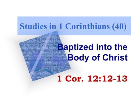 Studies in 1 Corinthians (40) Baptized into the Body of Christ 1 Cor. 12:12-13.