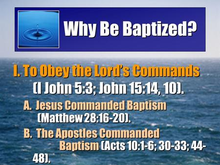 Why Be Baptized? I. To Obey the Lord's Commands (I John 5:3; John 15:14, 10). A. Jesus Commanded Baptism (Matthew 28:16-20). B. The Apostles Commanded.