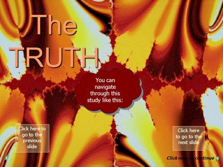 The TRUTH PART 7 You can navigate through this study like this: Click here to go to the next slide Click here to go to the previous slide Click now to.