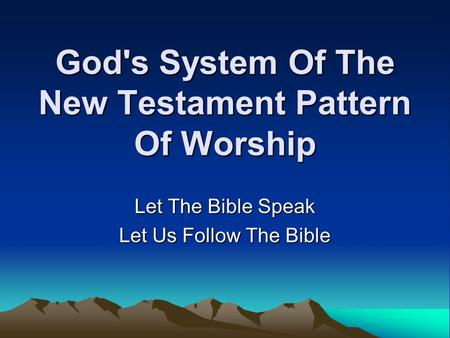 God's System Of The New Testament Pattern Of Worship Let The Bible Speak Let Us Follow The Bible.