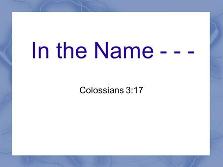 In the Name - - - Colossians 3:17. Introduction What does this phrase mean? How is it used in the New Testament? Does this phrase describe the authority.