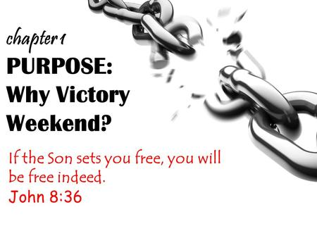 PURPOSE: Why Victory Weekend? If the Son sets you free, you will be free indeed. John 8:36 chapter 1.