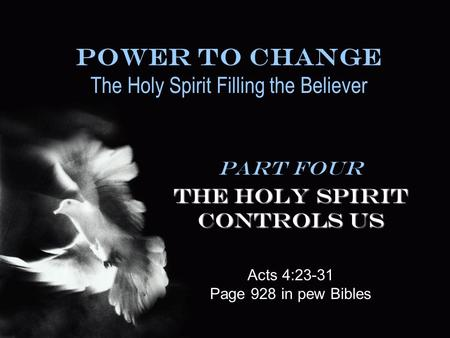 Power To Change The Holy Spirit Filling the Believer Part Four The Holy Spirit Controls Us Acts 4:23-31 Page 928 in pew Bibles.