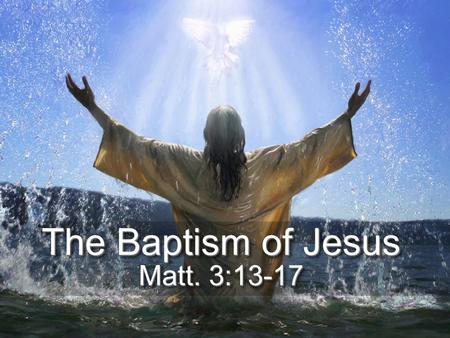 The Baptism of Jesus Matt. 3:13-17. [13] Then Jesus came from Galilee to the Jordan to John, to be baptized by him. [14] John would have prevented him,