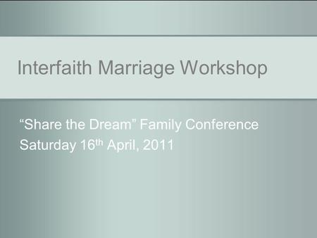 "Interfaith Marriage Workshop ""Share the Dream"" Family Conference Saturday 16 th April, 2011."