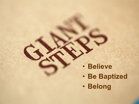 Believe Be Baptized Belong. The first giant step in being a Christian is to BELIEVE. The second giant step in being a Christian is to BE BAPTIZED. The.