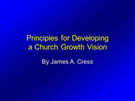 Principles for Developing a Church Growth Vision By James A. Cress.