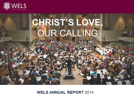 Title Slide WELS ANNUAL REPORT 2014 CHRIST'S LOVE, OUR CALLING.