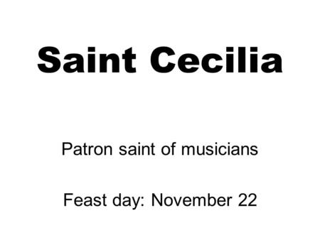 Saint Cecilia Patron saint of musicians Feast day: November 22.