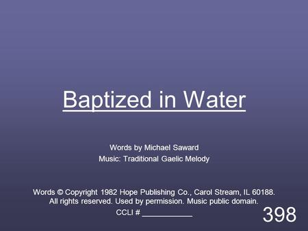 Baptized in Water Words by Michael Saward Music: Traditional Gaelic Melody Words © Copyright 1982 Hope Publishing Co., Carol Stream, IL 60188. All rights.