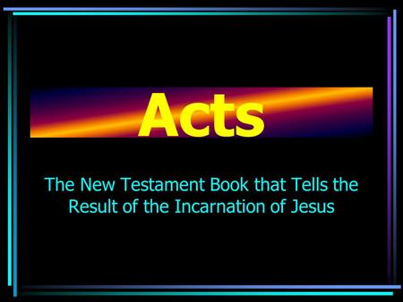 Acts The New Testament Book that Tells the Result of the Incarnation of Jesus.