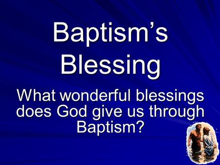 Baptism's Blessing What wonderful blessings does God give us through Baptism?
