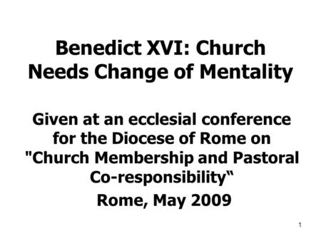 1 Benedict XVI: Church Needs Change of Mentality Given at an ecclesial conference for the Diocese of Rome on Church Membership and Pastoral Co-responsibility""