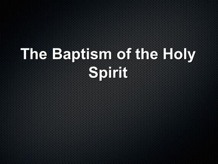The Baptism of the Holy Spirit. Predicted by John the Baptist And so John came, baptizing in the desert region and preaching a baptism of repentance for.