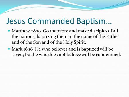 Jesus Commanded Baptism… Matthew 28:19 Go therefore and make disciples of all the nations, baptizing them in the name of the Father and of the Son and.
