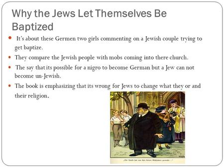Why the Jews Let Themselves Be Baptized It's about these Germen two girls commenting on a Jewish couple trying to get baptize. They compare the Jewish.
