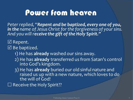 "Power from heaven Peter replied, ""Repent and be baptized, every one of you, in the name of Jesus Christ for the forgiveness of your sins. And you will."