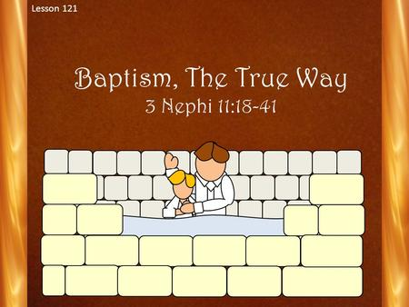 Baptism, The True Way 3 Nephi 11:18-41 Lesson 121.
